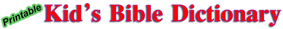 Printable Kids Bible Dictionary Online free for personal, classroom and Church use.